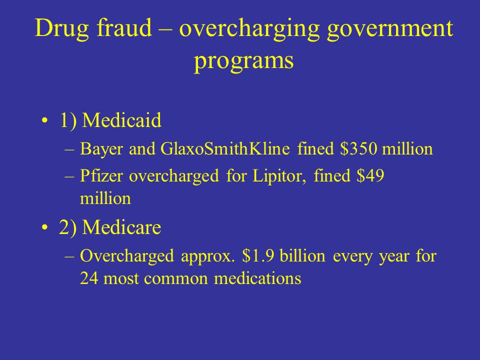 Drug fraud – overcharging government programs 1) Medicaid –Bayer and GlaxoSmithKline fined $350 million –Pfizer overcharged for Lipitor, fined $49 million 2) Medicare –Overcharged approx.