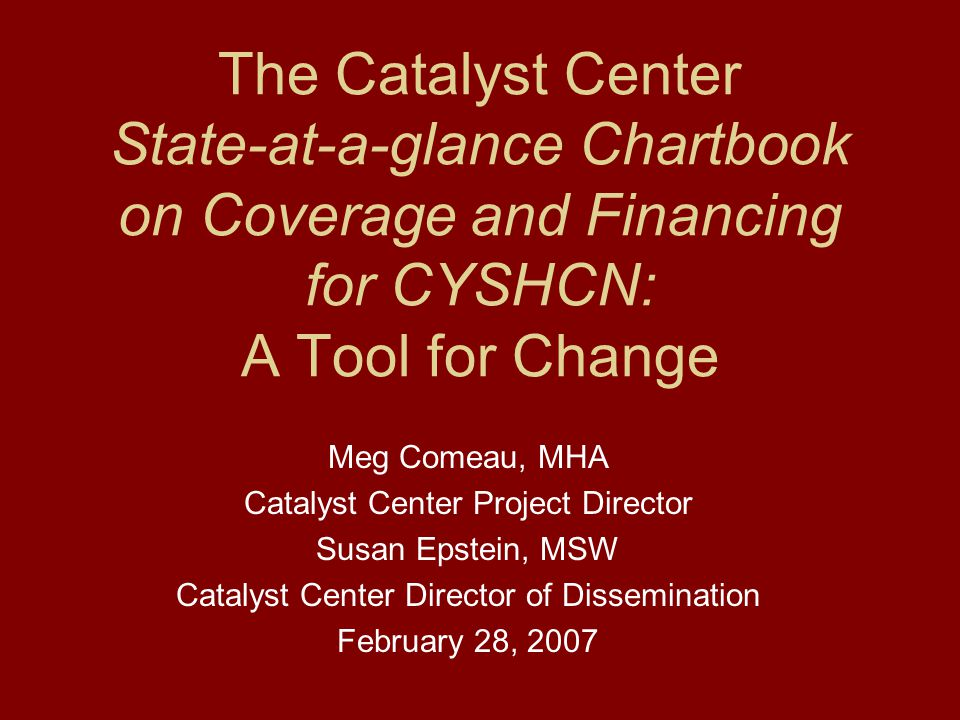 The Catalyst Center State-at-a-glance Chartbook on Coverage and Financing for CYSHCN: A Tool for Change Meg Comeau, MHA Catalyst Center Project Director Susan Epstein, MSW Catalyst Center Director of Dissemination February 28, 2007