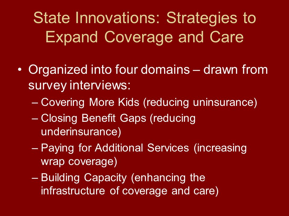 State Innovations: Strategies to Expand Coverage and Care Organized into four domains – drawn from survey interviews: –Covering More Kids (reducing un