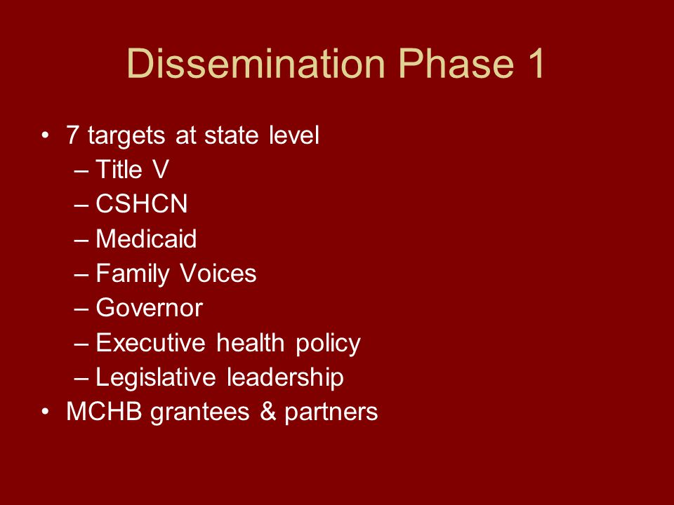 Dissemination Phase 1 7 targets at state level –Title V –CSHCN –Medicaid –Family Voices –Governor –Executive health policy –Legislative leadership MCHB grantees & partners