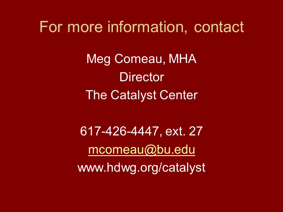 For more information, contact Meg Comeau, MHA Director The Catalyst Center 617-426-4447, ext. 27 mcomeau@bu.edu www.hdwg.org/catalyst