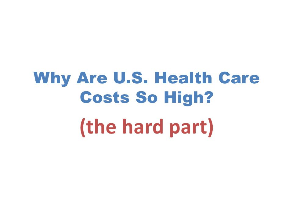 Why Are U.S. Health Care Costs So High (the hard part)