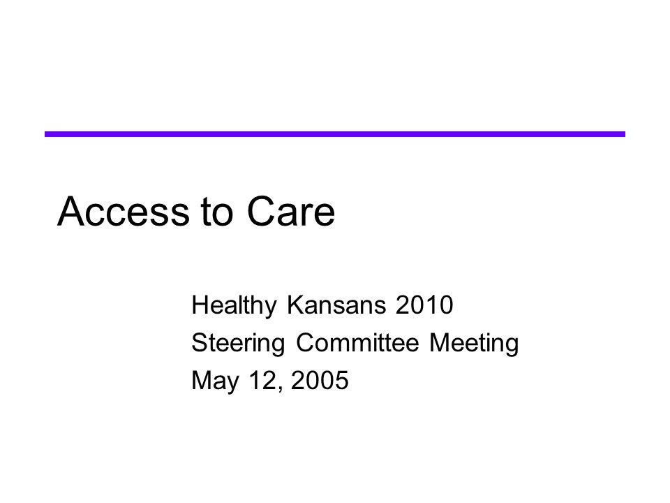 Access to Care Healthy Kansans 2010 Steering Committee Meeting May 12, 2005