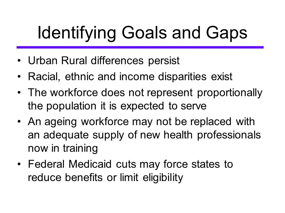 Identifying Goals and Gaps Urban Rural differences persist Racial, ethnic and income disparities exist The workforce does not represent proportionally the population it is expected to serve An ageing workforce may not be replaced with an adequate supply of new health professionals now in training Federal Medicaid cuts may force states to reduce benefits or limit eligibility