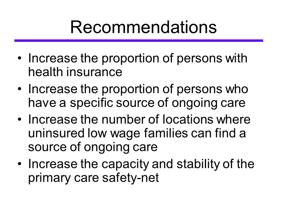 Recommendations Increase the proportion of persons with health insurance Increase the proportion of persons who have a specific source of ongoing care Increase the number of locations where uninsured low wage families can find a source of ongoing care Increase the capacity and stability of the primary care safety-net