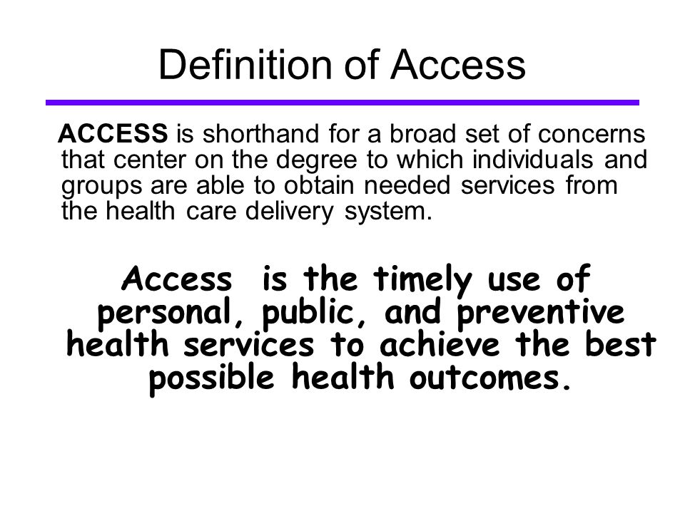 Definition of Access ACCESS is shorthand for a broad set of concerns that center on the degree to which individuals and groups are able to obtain needed services from the health care delivery system.