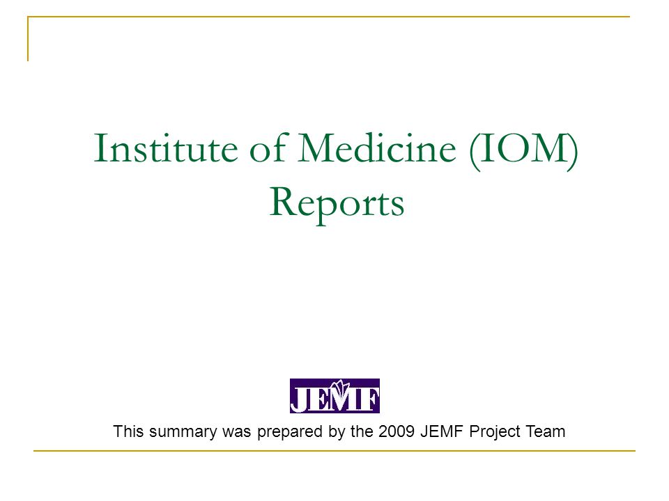 Institute of Medicine (IOM) Reports This summary was prepared by the 2009 JEMF Project Team