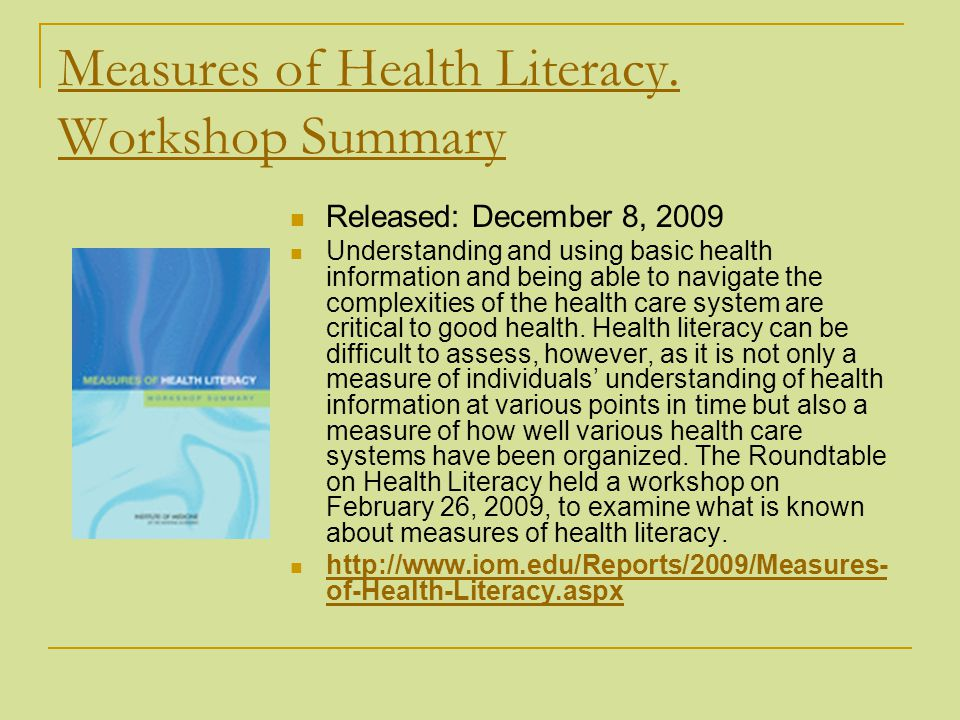 Measures of Health Literacy. Workshop Summary Released: December 8, 2009 Understanding and using basic health information and being able to navigate t