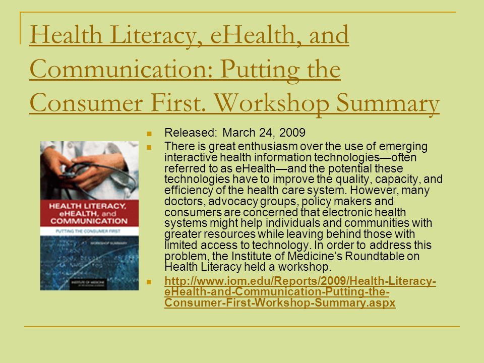 Health Literacy, eHealth, and Communication: Putting the Consumer First. Workshop Summary Released: March 24, 2009 There is great enthusiasm over the