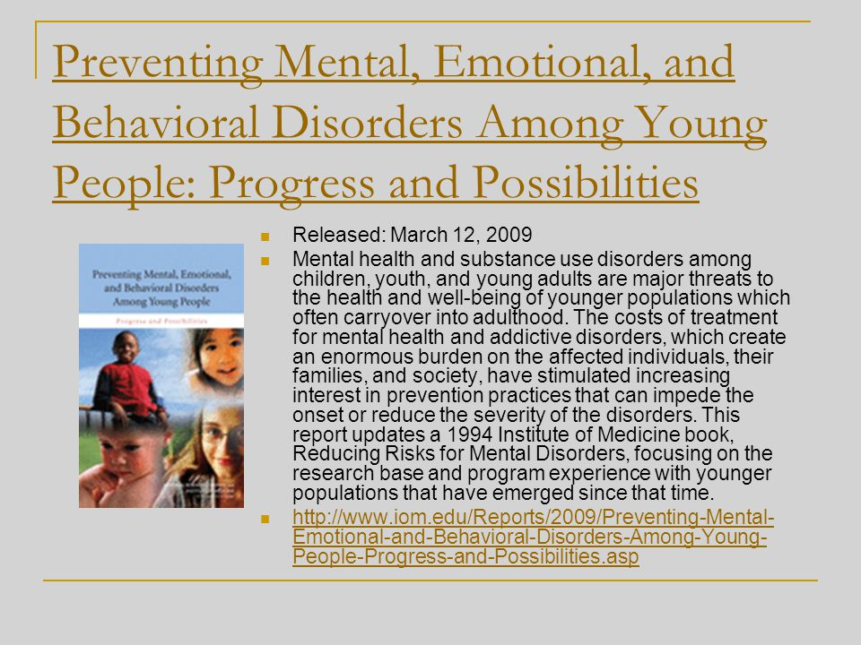 Preventing Mental, Emotional, and Behavioral Disorders Among Young People: Progress and Possibilities Released: March 12, 2009 Mental health and subst