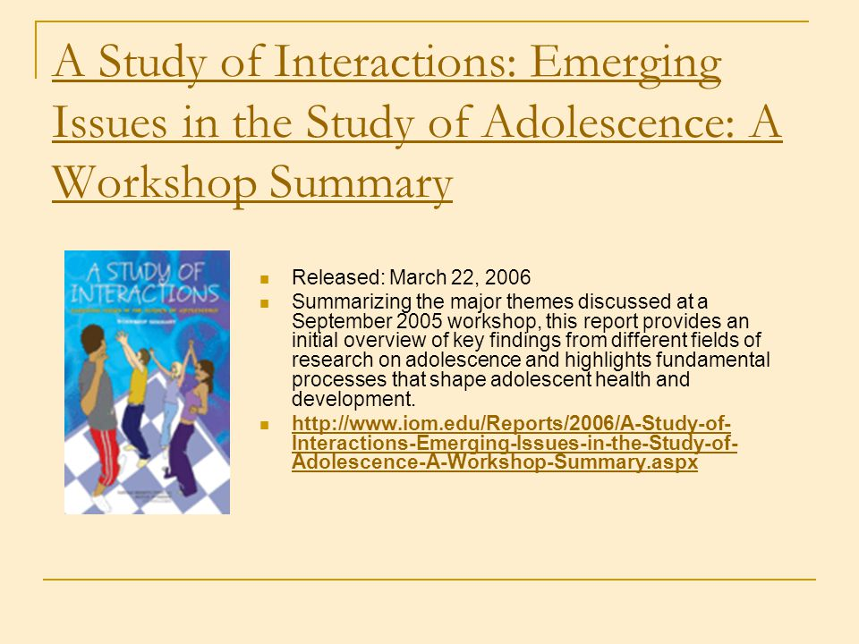 A Study of Interactions: Emerging Issues in the Study of Adolescence: A Workshop Summary Released: March 22, 2006 Summarizing the major themes discuss