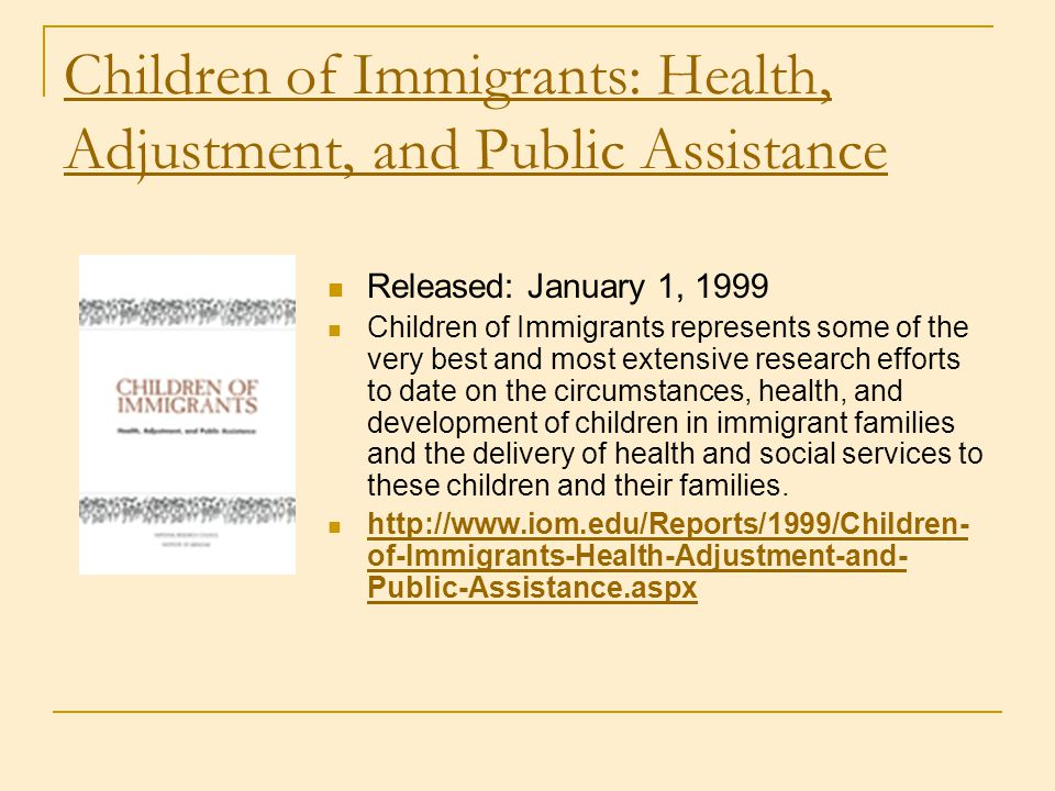Children of Immigrants: Health, Adjustment, and Public Assistance Released: January 1, 1999 Children of Immigrants represents some of the very best an