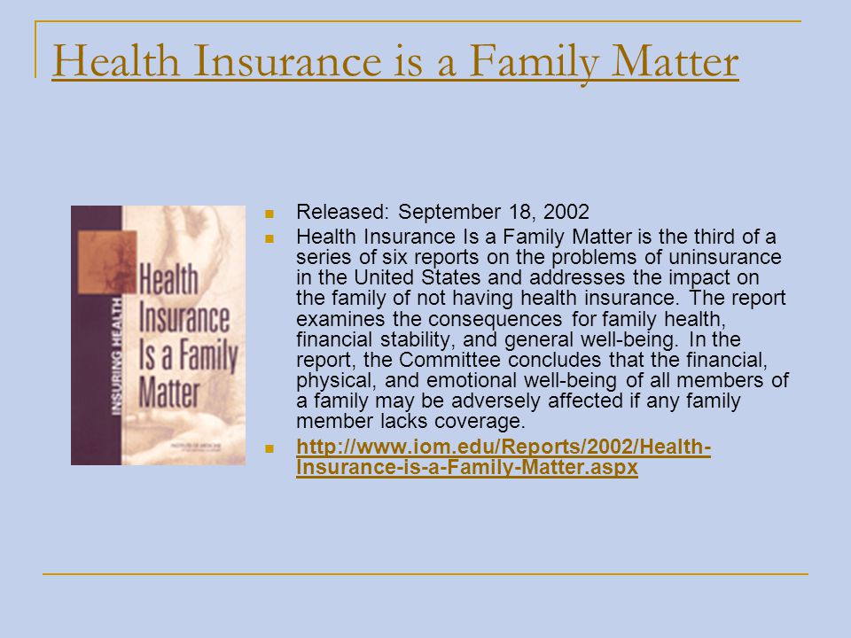 Health Insurance is a Family Matter Released: September 18, 2002 Health Insurance Is a Family Matter is the third of a series of six reports on the pr