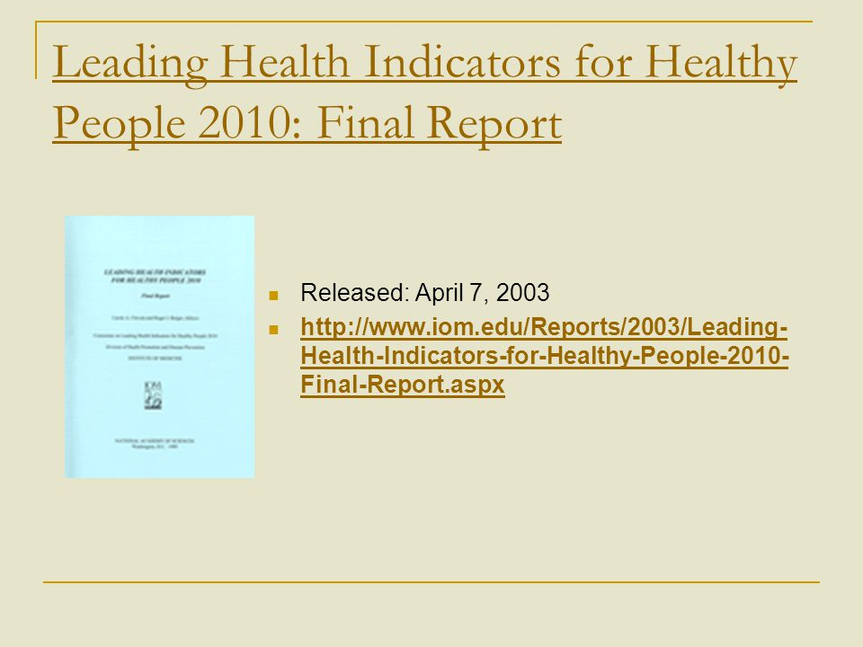 Leading Health Indicators for Healthy People 2010: Final Report Released: April 7, 2003 http://www.iom.edu/Reports/2003/Leading- Health-Indicators-for