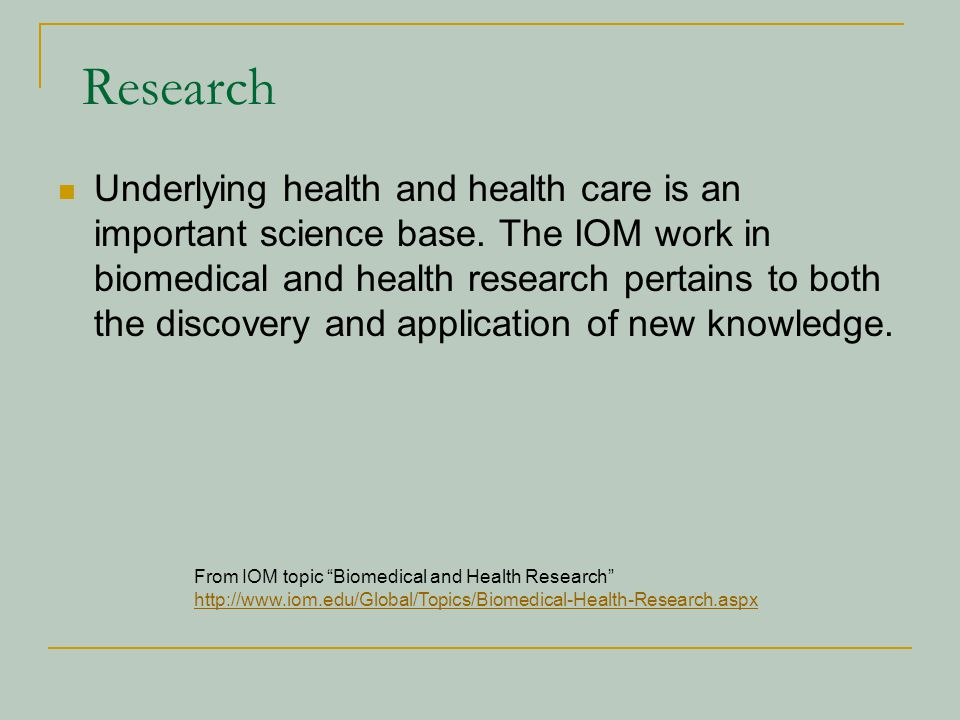 Research Underlying health and health care is an important science base. The IOM work in biomedical and health research pertains to both the discovery
