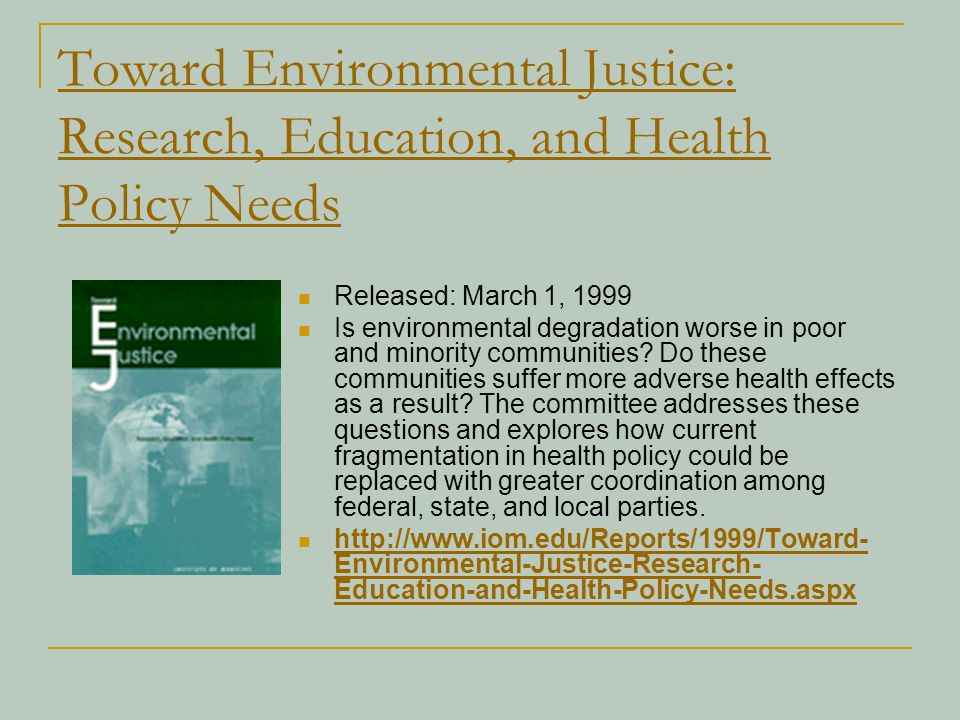 Toward Environmental Justice: Research, Education, and Health Policy Needs Released: March 1, 1999 Is environmental degradation worse in poor and mino