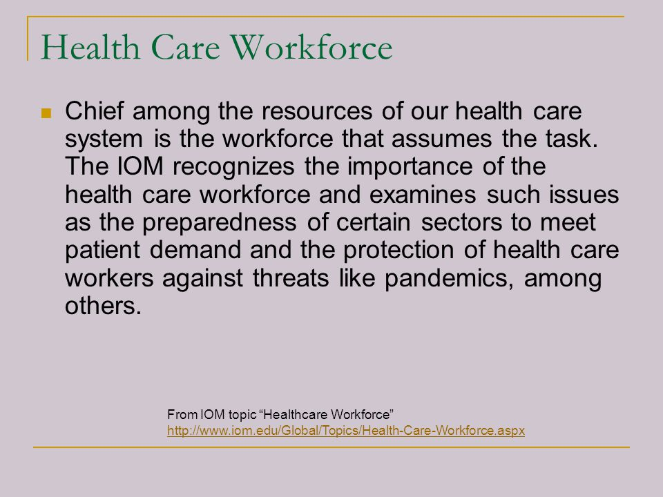 Health Care Workforce Chief among the resources of our health care system is the workforce that assumes the task. The IOM recognizes the importance of