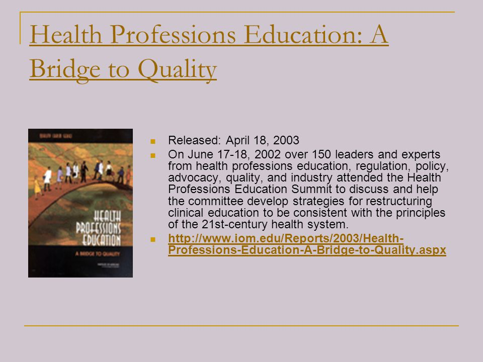Health Professions Education: A Bridge to Quality Released: April 18, 2003 On June 17-18, 2002 over 150 leaders and experts from health professions ed