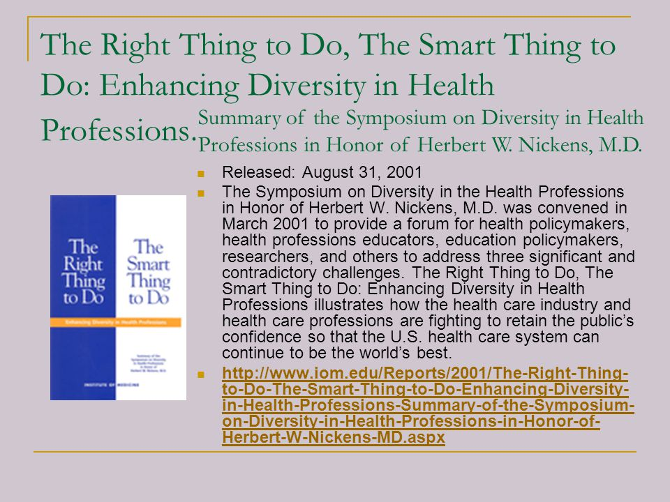 The Right Thing to Do, The Smart Thing to Do: Enhancing Diversity in Health Professions. Released: August 31, 2001 The Symposium on Diversity in the H