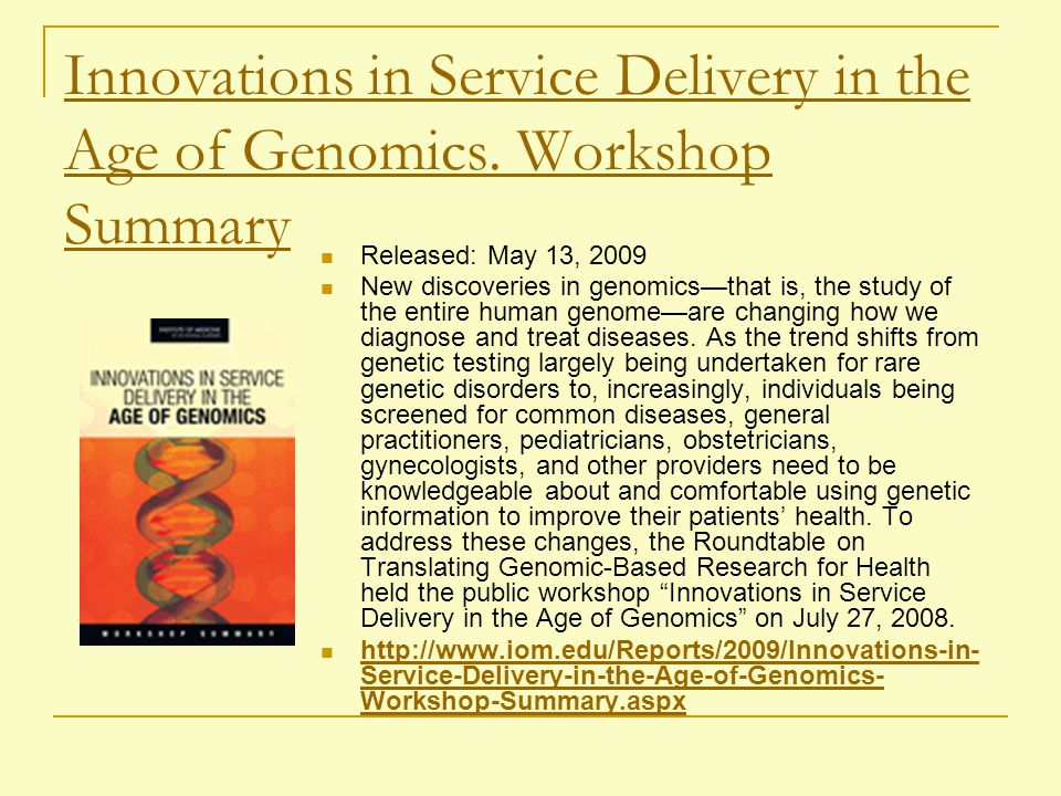 Innovations in Service Delivery in the Age of Genomics. Workshop Summary Released: May 13, 2009 New discoveries in genomics—that is, the study of the