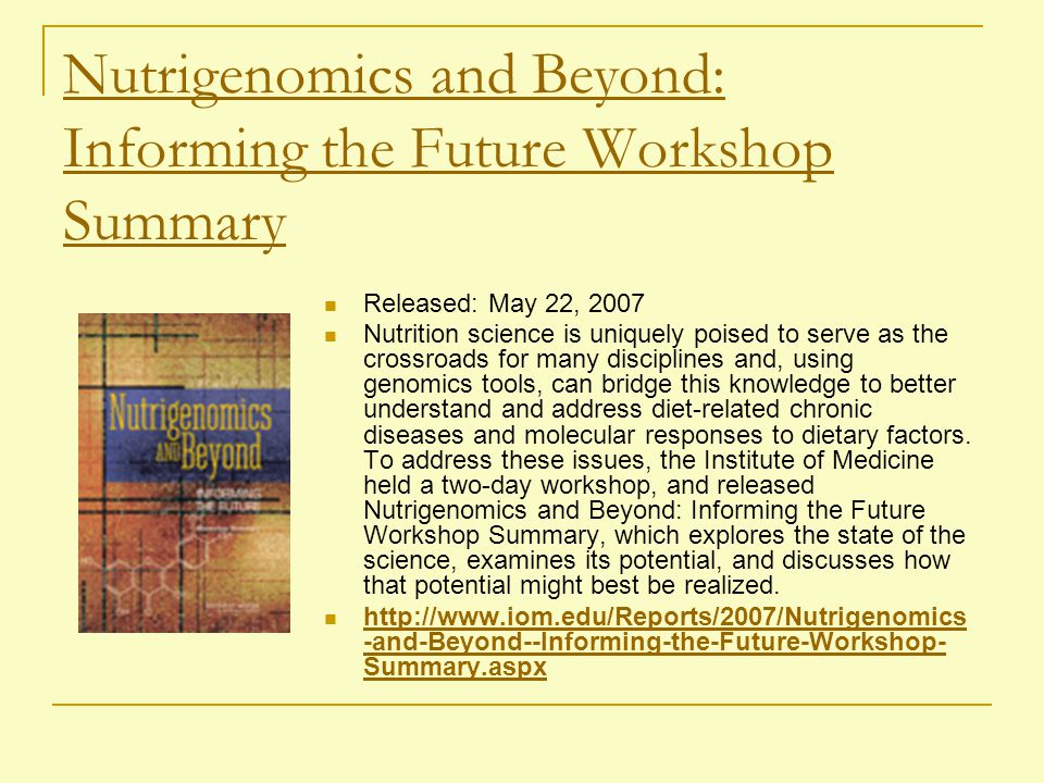 Nutrigenomics and Beyond: Informing the Future Workshop Summary Released: May 22, 2007 Nutrition science is uniquely poised to serve as the crossroads