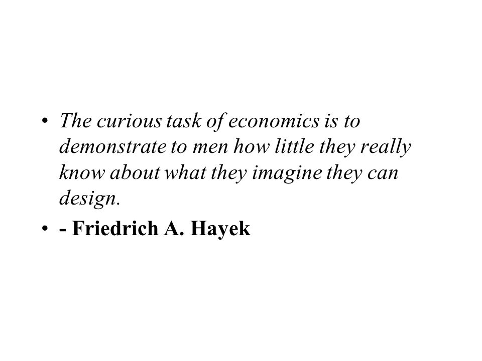 The curious task of economics is to demonstrate to men how little they really know about what they imagine they can design. - Friedrich A. Hayek
