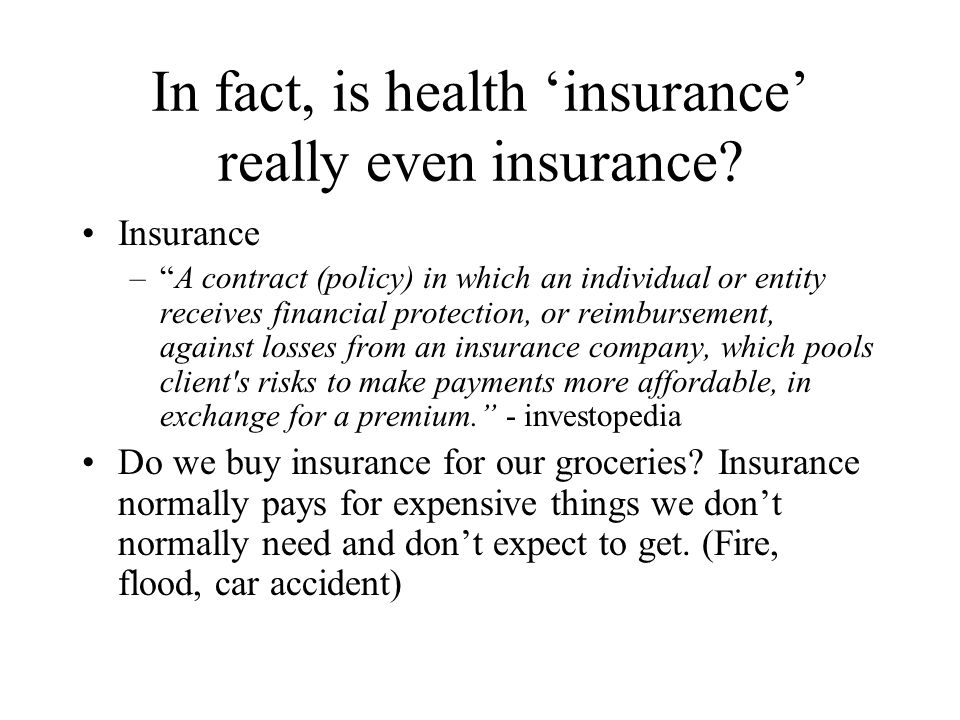 """In fact, is health 'insurance' really even insurance? Insurance –""""A contract (policy) in which an individual or entity receives financial protection,"""