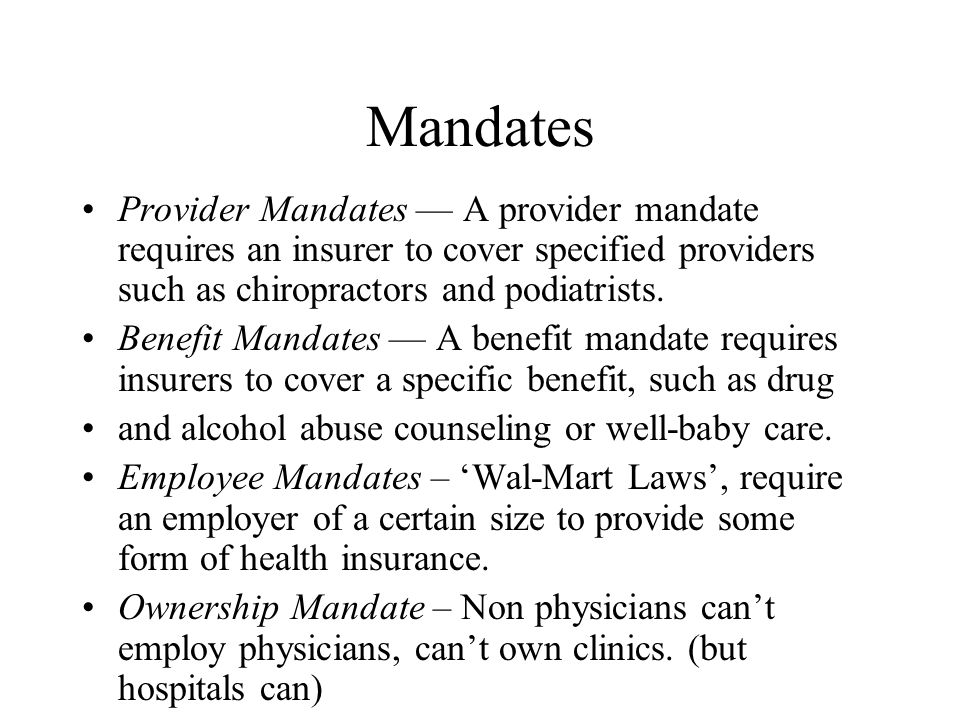 Mandates Provider Mandates — A provider mandate requires an insurer to cover specified providers such as chiropractors and podiatrists. Benefit Mandat