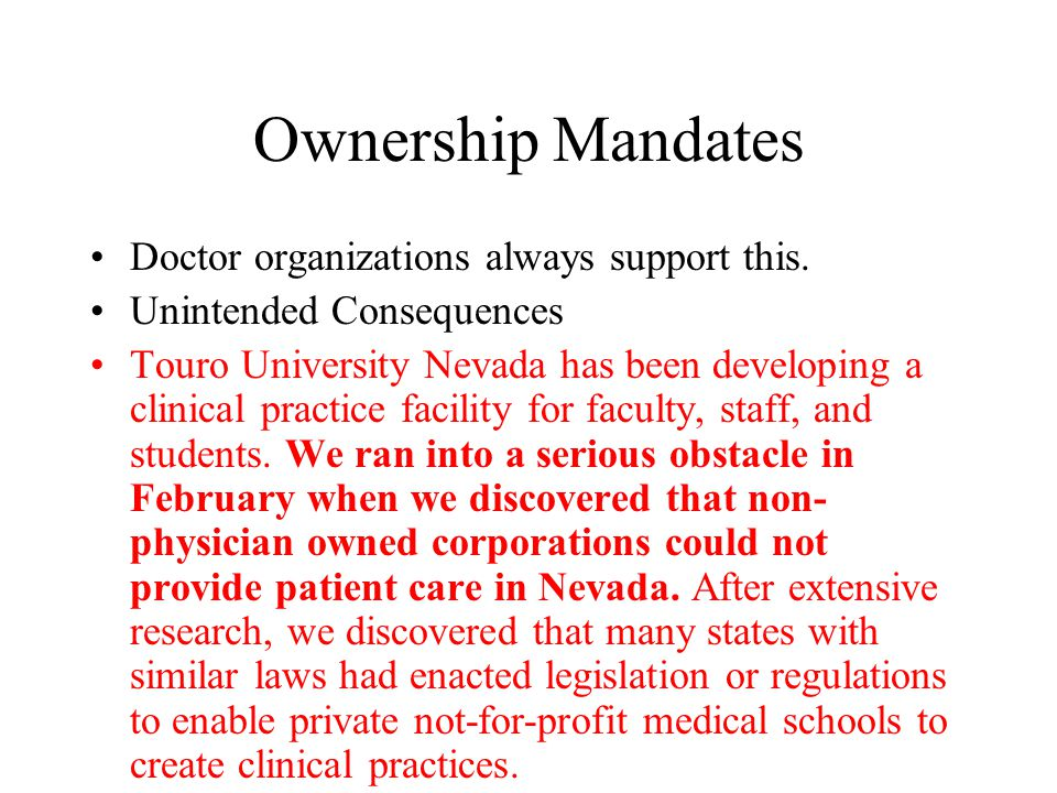 Ownership Mandates Doctor organizations always support this. Unintended Consequences Touro University Nevada has been developing a clinical practice f