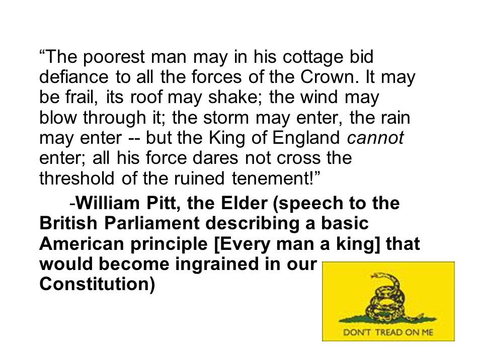 """""""The poorest man may in his cottage bid defiance to all the forces of the Crown. It may be frail, its roof may shake; the wind may blow through it; th"""