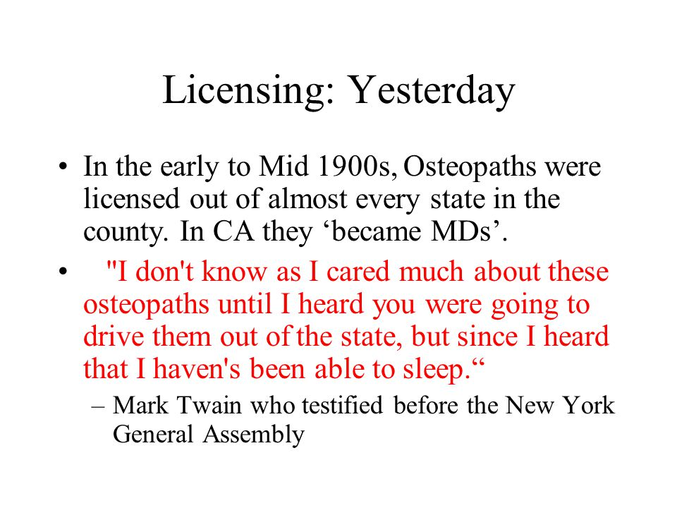 Licensing: Yesterday In the early to Mid 1900s, Osteopaths were licensed out of almost every state in the county. In CA they 'became MDs'.