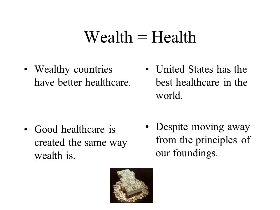 Wealth = Health Wealthy countries have better healthcare. Good healthcare is created the same way wealth is. United States has the best healthcare in
