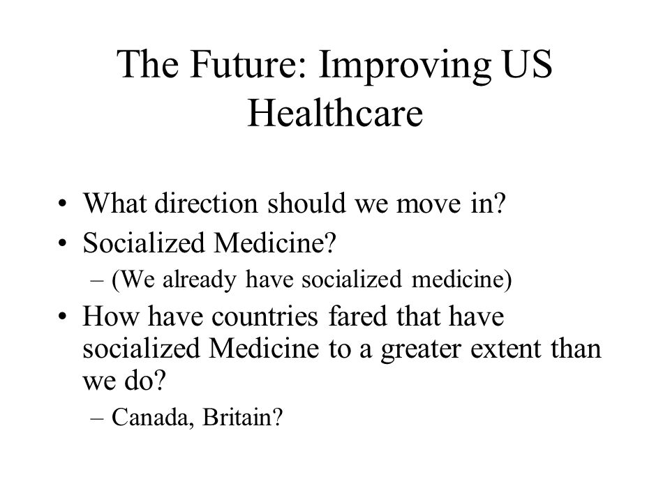 The Future: Improving US Healthcare What direction should we move in? Socialized Medicine? –(We already have socialized medicine) How have countries f