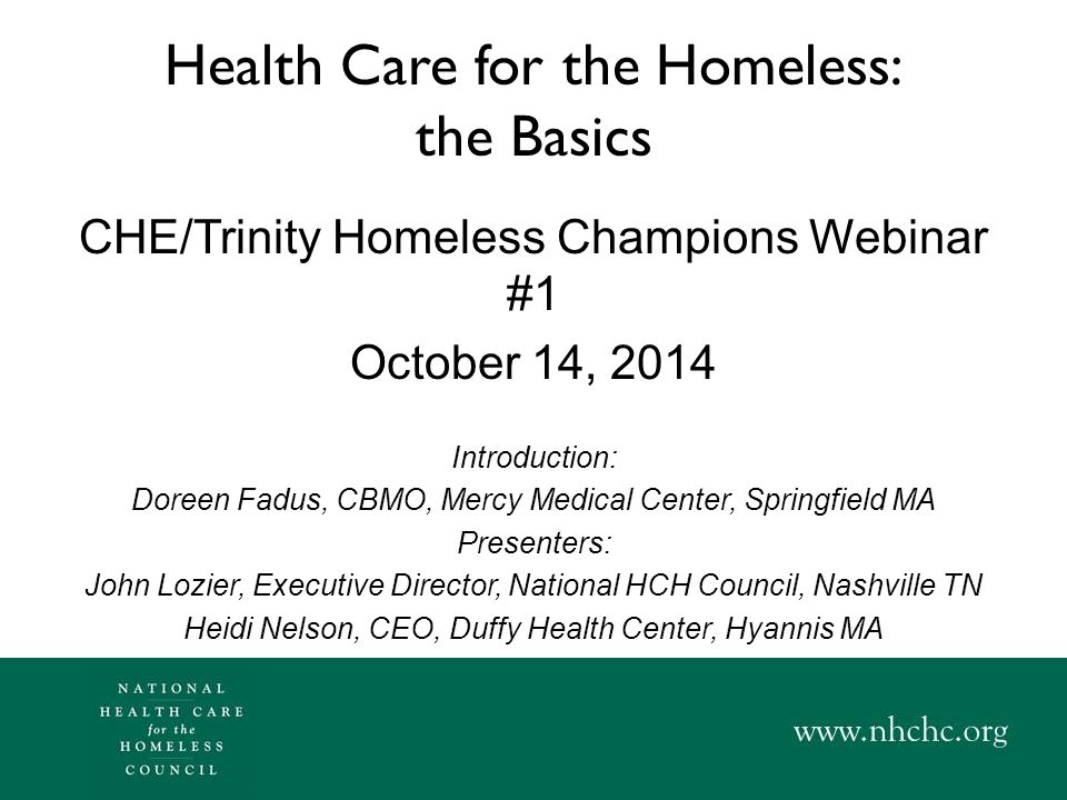 Health Care for the Homeless: the Basics CHE/Trinity Homeless Champions Webinar #1 October 14, 2014 Introduction: Doreen Fadus, CBMO, Mercy Medical Center, Springfield MA Presenters: John Lozier, Executive Director, National HCH Council, Nashville TN Heidi Nelson, CEO, Duffy Health Center, Hyannis MA