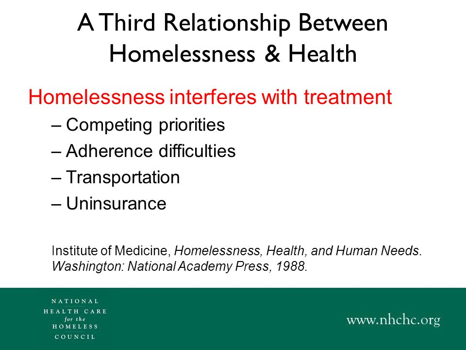 A Third Relationship Between Homelessness & Health Homelessness interferes with treatment –Competing priorities –Adherence difficulties –Transportation –Uninsurance Institute of Medicine, Homelessness, Health, and Human Needs.