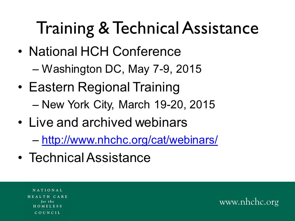 Training & Technical Assistance National HCH Conference –Washington DC, May 7-9, 2015 Eastern Regional Training –New York City, March 19-20, 2015 Live and archived webinars –http://www.nhchc.org/cat/webinars/http://www.nhchc.org/cat/webinars/ Technical Assistance