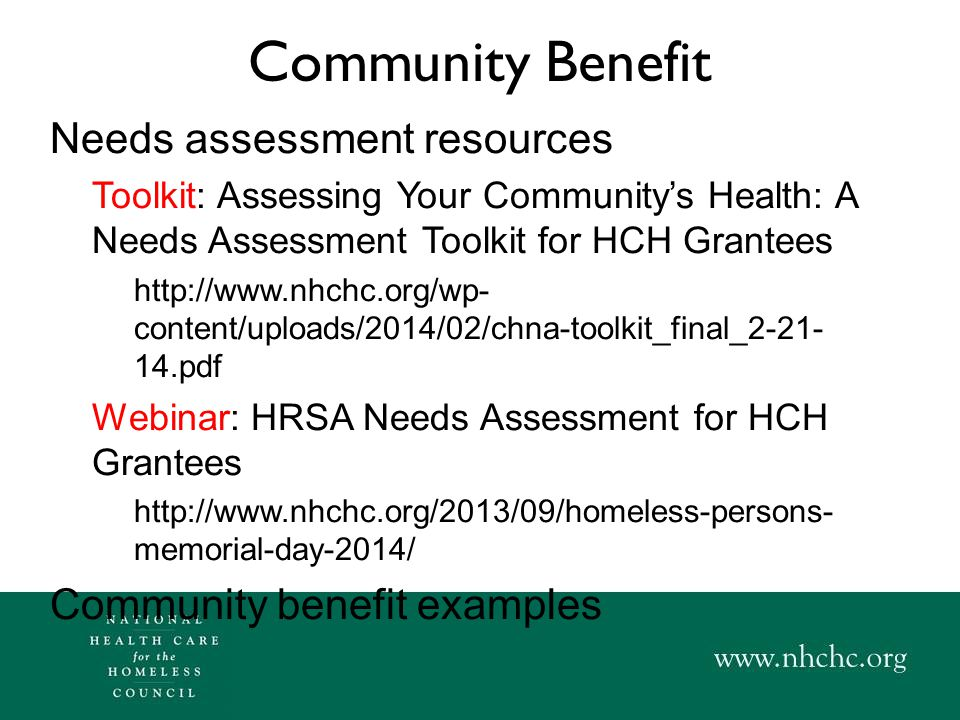 Community Benefit Needs assessment resources Toolkit: Assessing Your Community's Health: A Needs Assessment Toolkit for HCH Grantees http://www.nhchc.org/wp- content/uploads/2014/02/chna-toolkit_final_2-21- 14.pdf Webinar: HRSA Needs Assessment for HCH Grantees http://www.nhchc.org/2013/09/homeless-persons- memorial-day-2014/ Community benefit examples