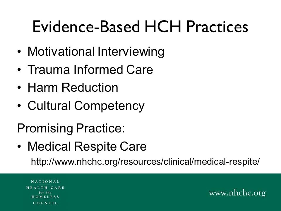 Evidence-Based HCH Practices Motivational Interviewing Trauma Informed Care Harm Reduction Cultural Competency Promising Practice: Medical Respite Care http://www.nhchc.org/resources/clinical/medical-respite/
