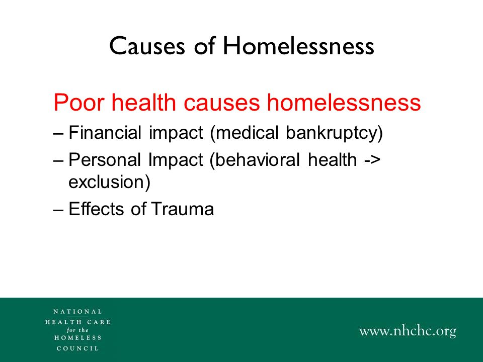 A Second Relationship Between Homelessness & Health Homelessness causes poor health –Exposure to elements, communicable disease, violence, parasites –Poor nutrition –Poor sleep/rest Criminalization of homelessness –Exacerbation of existing conditions –Self-medication & depression