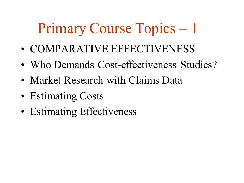 Primary Course Topics – 1 COMPARATIVE EFFECTIVENESS Who Demands Cost-effectiveness Studies.
