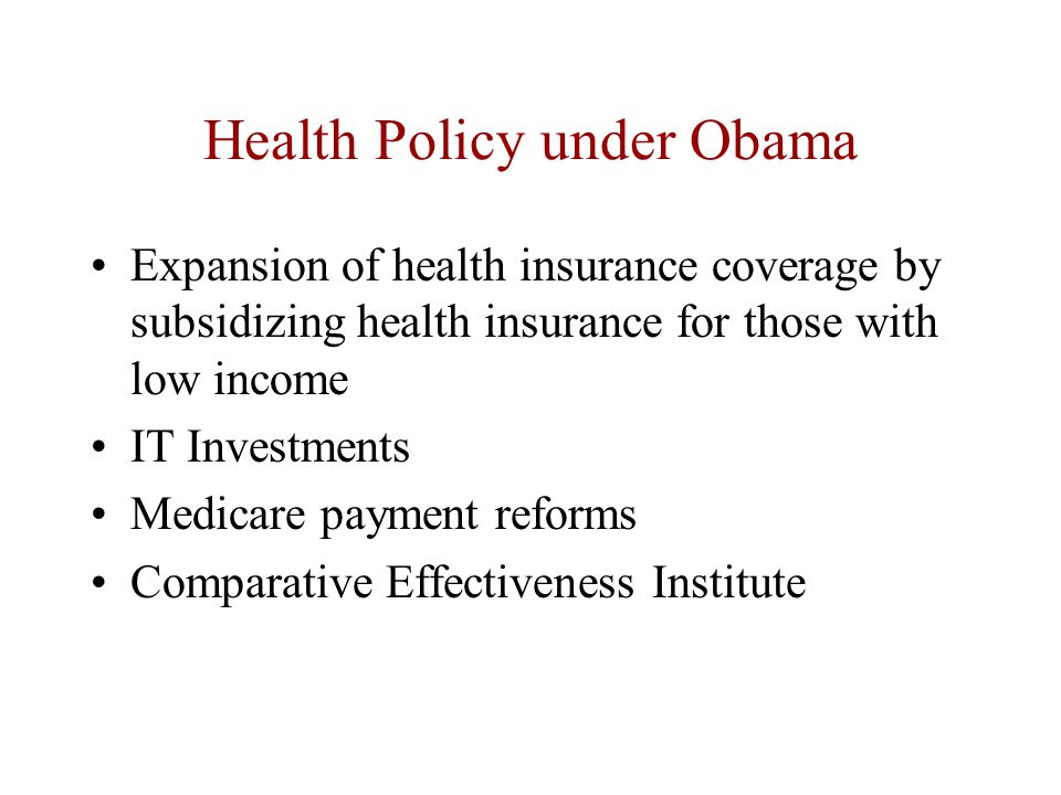 Health Policy under Obama Expansion of health insurance coverage by subsidizing health insurance for those with low income IT Investments Medicare payment reforms Comparative Effectiveness Institute