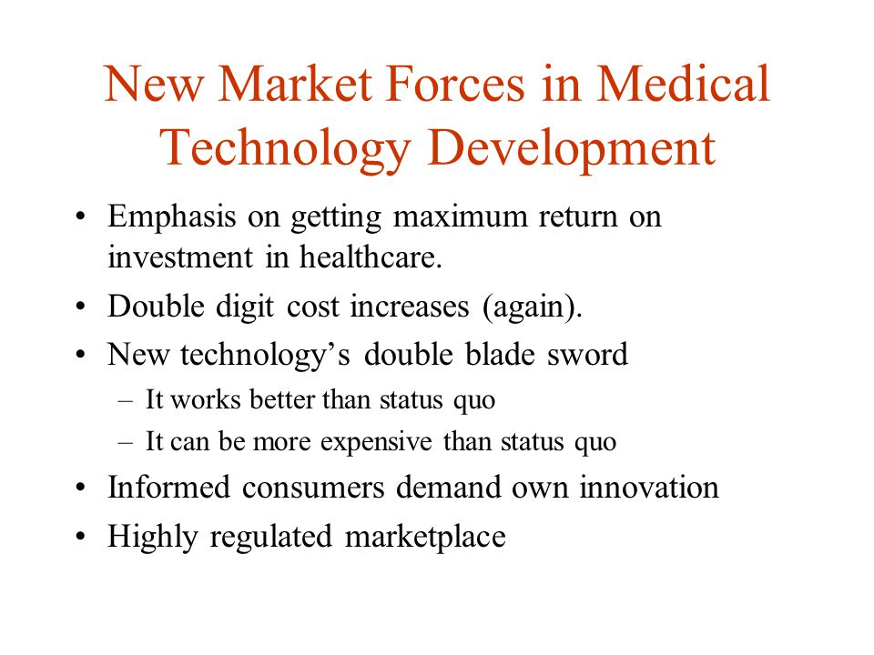 New Market Forces in Medical Technology Development Emphasis on getting maximum return on investment in healthcare.