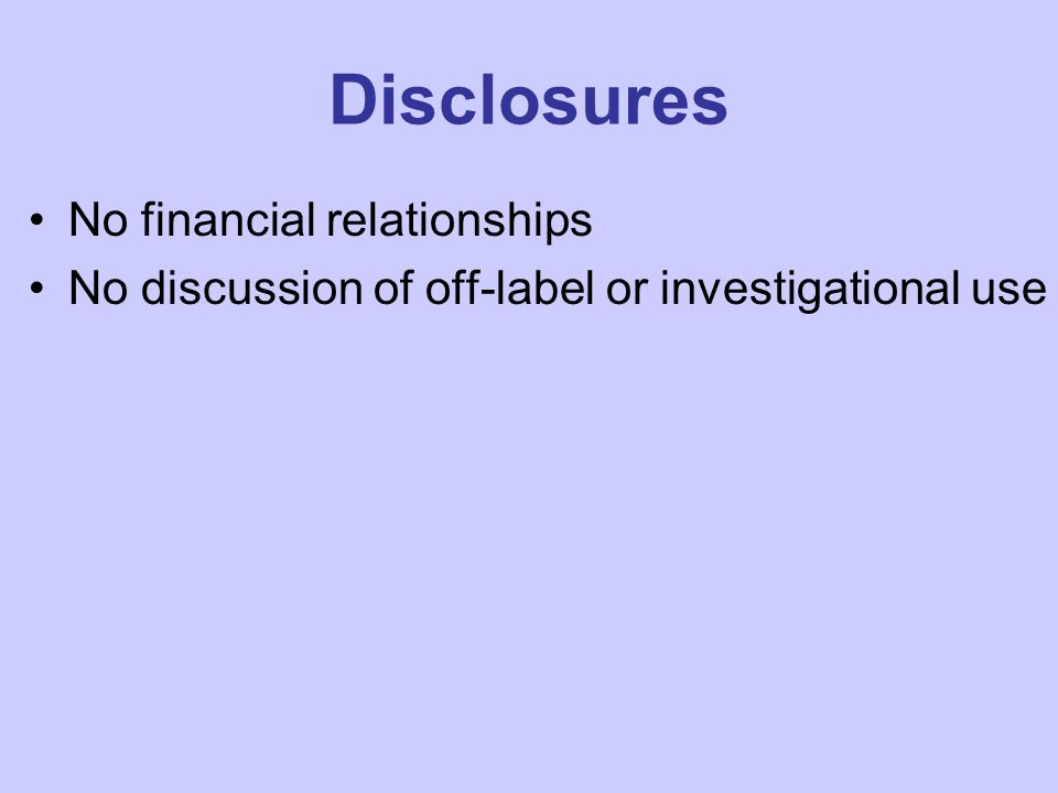 Disclosures No financial relationships No discussion of off-label or investigational use