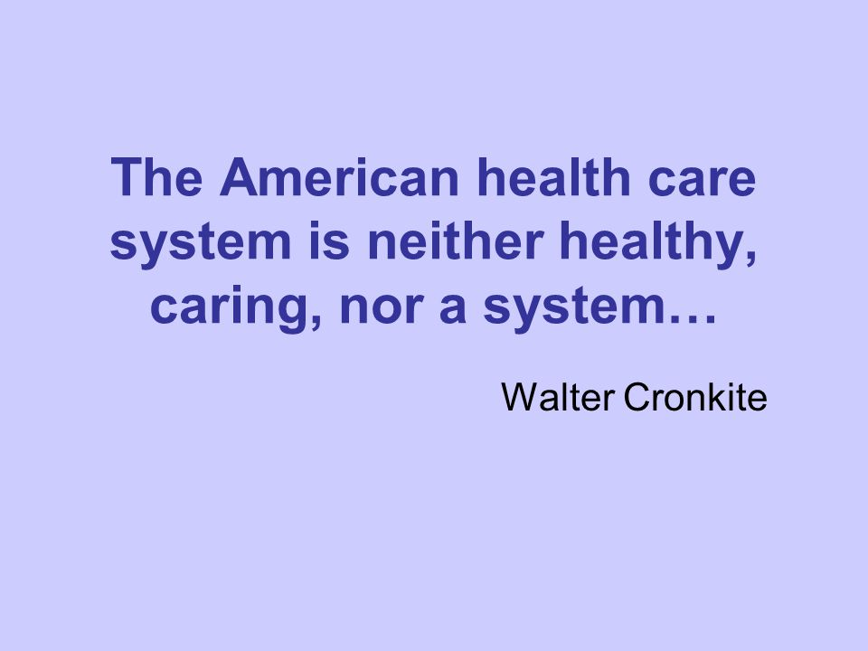 The American health care system is neither healthy, caring, nor a system… Walter Cronkite