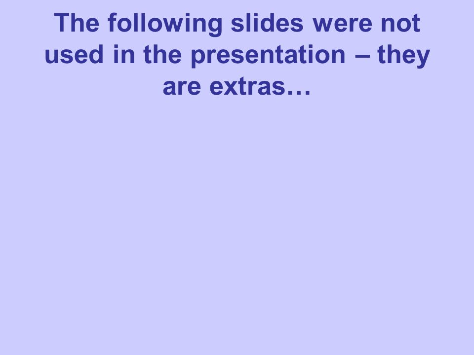 The following slides were not used in the presentation – they are extras…
