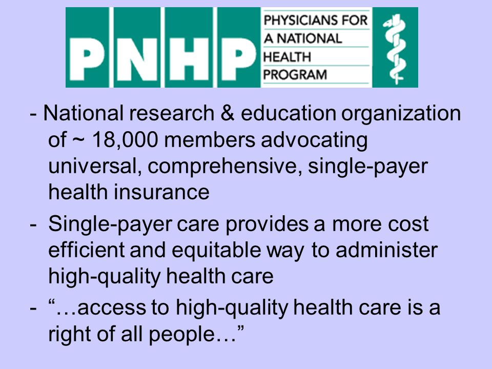 - National research & education organization of ~ 18,000 members advocating universal, comprehensive, single-payer health insurance -Single-payer care provides a more cost efficient and equitable way to administer high-quality health care - …access to high-quality health care is a right of all people…