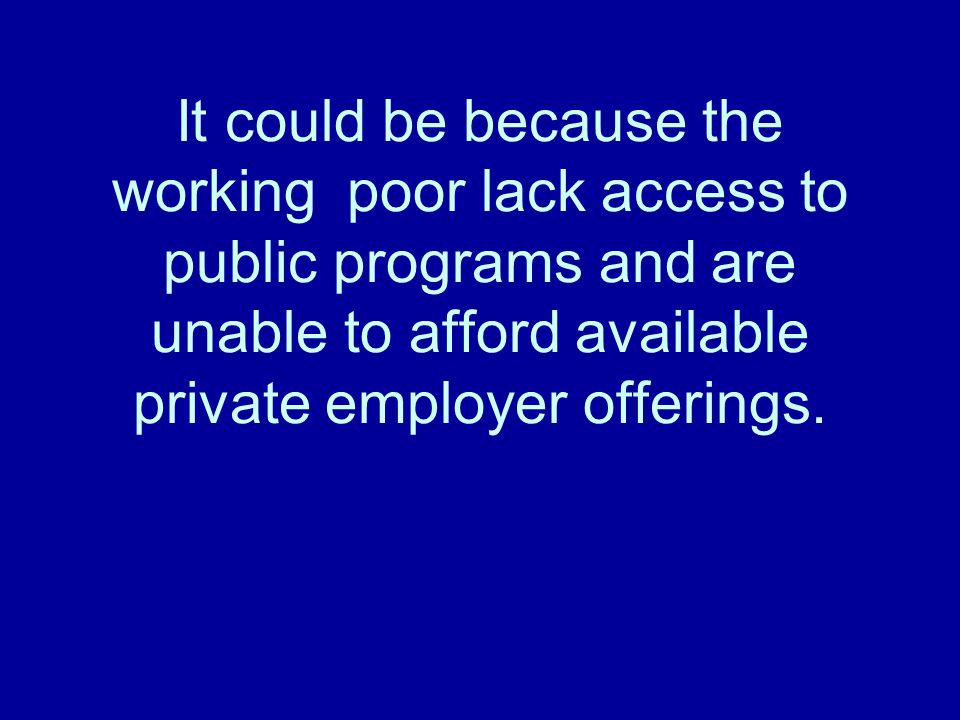 It could be because the working poor lack access to public programs and are unable to afford available private employer offerings.