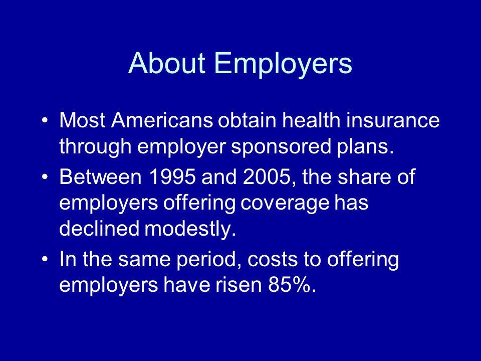About Employers Most Americans obtain health insurance through employer sponsored plans. Between 1995 and 2005, the share of employers offering covera