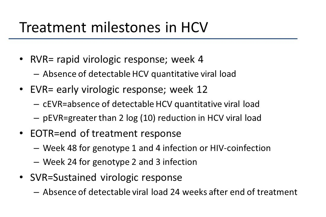 Treatment milestones in HCV RVR= rapid virologic response; week 4 – Absence of detectable HCV quantitative viral load EVR= early virologic response; week 12 – cEVR=absence of detectable HCV quantitative viral load – pEVR=greater than 2 log (10) reduction in HCV viral load EOTR=end of treatment response – Week 48 for genotype 1 and 4 infection or HIV-coinfection – Week 24 for genotype 2 and 3 infection SVR=Sustained virologic response – Absence of detectable viral load 24 weeks after end of treatment