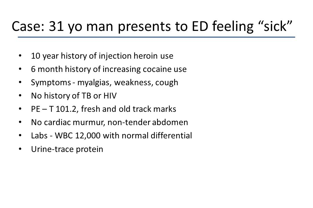 "Case: 31 yo man presents to ED feeling ""sick"" 10 year history of injection heroin use 6 month history of increasing cocaine use Symptoms - myalgias, w"